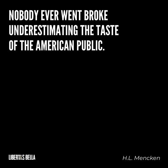 """H.L. Mencken quotes - """"Nobody ever went broke underestimating the taste of the American..."""""""