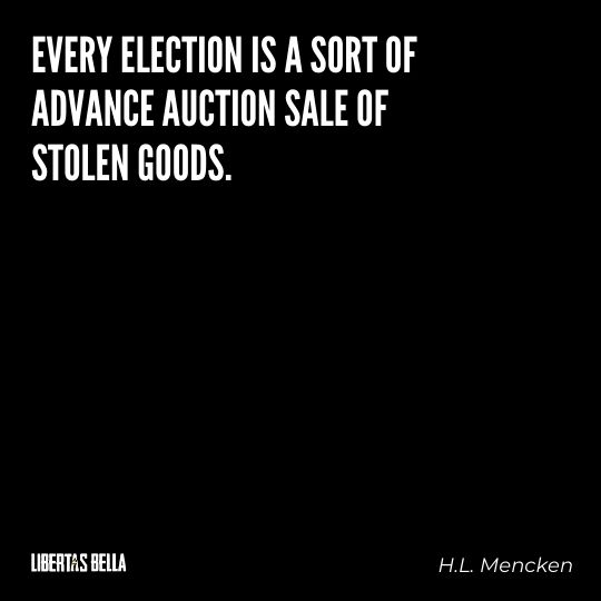 """H.L. Mencken quotes - """"Every election is a sort of advance auction sale of stolen goods."""""""