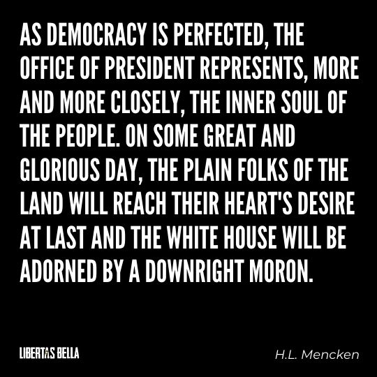 """H.L. Mencken quotes - """"As democracy is prefected, the office of president represents, more and more closely, the inner soul of the people..."""""""