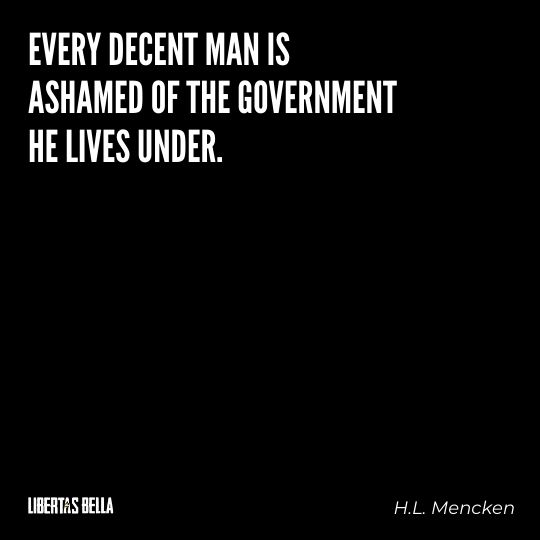 """H.L. Mencken quotes - """"Every decent man is ashamed of the government he lives under."""""""