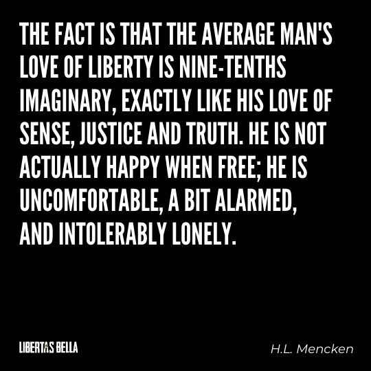 """H.L. Mencken quotes - """"The fact is that the average man's love liberty is nine-tenths imaginary, exactly like..."""""""