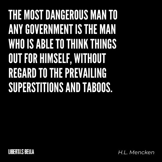 """H.L. Mencken quotes - """"The most dangerous man to any government is the man who is able to think things..."""""""