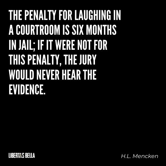 """H.L. Mencken quotes - """"The penalty for laughing in a courtroom is six months in jail; if it were not for this penalty..."""""""
