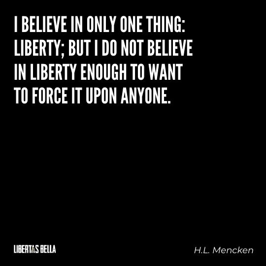 """H.L. Mencken quotes - """"I believe in only one thing: liberty; but I do not believe..."""""""