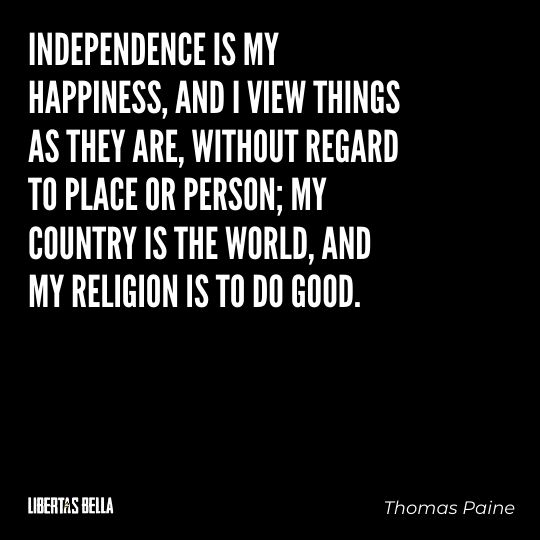 """Thomas Paine Quotes - """"Independence is my happiness, and I niew things as they are, without regard to place..."""""""