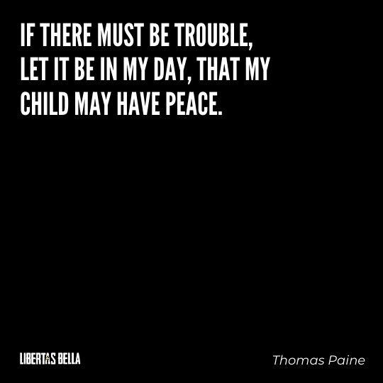 """Thomas Paine Quotes - """"If there must be trouble, let it be in my day, that my child may have peace."""""""