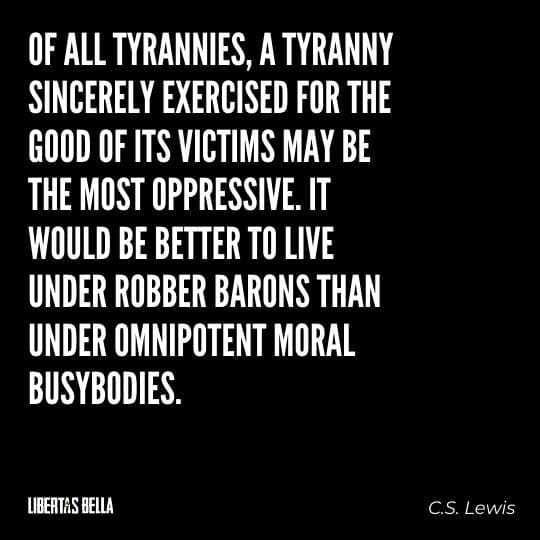 """Tyranny quotes - """"Of all tyrannies, a tyranny sincerely exercised for the good of its victims may be the most oppressive."""""""