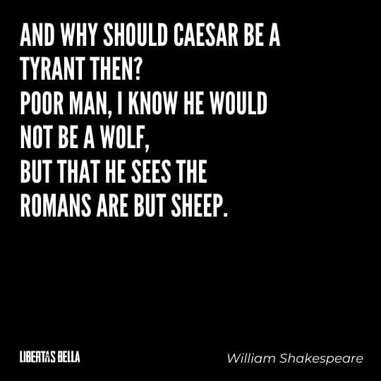 """Tyranny quotes - """"And why should ceasar be a tyrant then? Poor man..."""""""