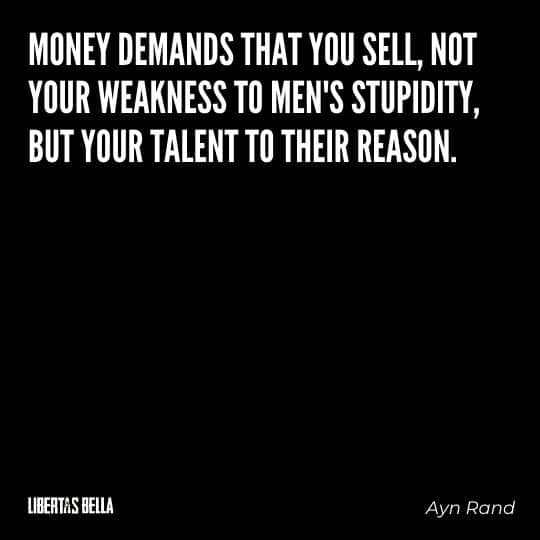 """Capitalism quotes - """"Moeny demans that you sell, not your weakness to men's stupidity, but your talent to their reason."""""""