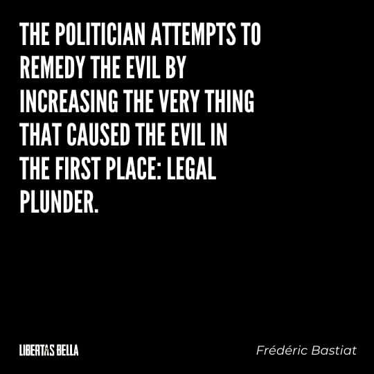 """Frederic Bastiat Quotes - """"The politician attempts to remedy the evil by increasing the very thing that caused..."""""""