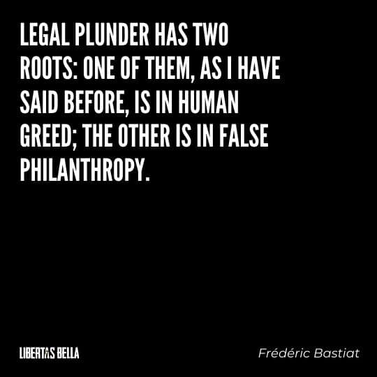 """Frederic Bastiat Quotes - """"Legal plunder has two roots: one of them, as I have sai before, is in human greed;"""""""