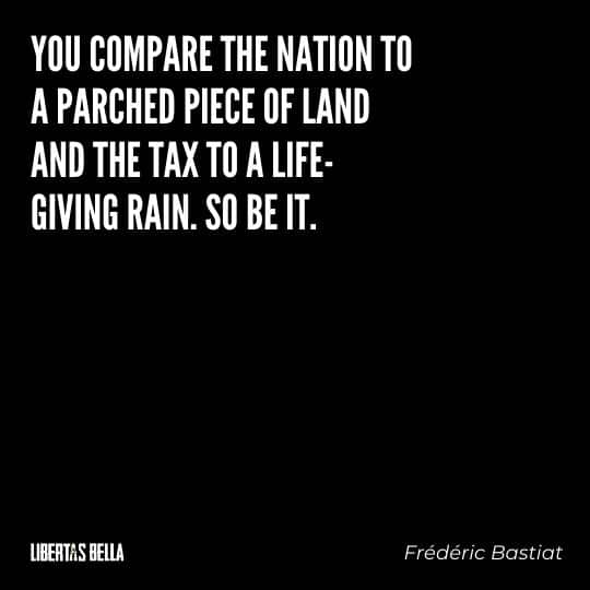 """Frederic Bastiat Quotes - """"You compare the nation to parched piece of land and the tax to a life-giving rain. So be it."""""""