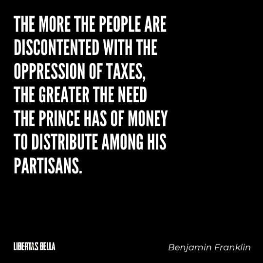 """Benjamin Franklin quotes - """"The mose the people are disconnected with the oppression of taxes, the greater the need the prince..."""""""