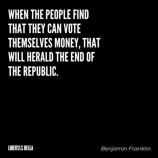"""Benjamin Franklin quotes - """"When the people find that they can vote themselves money, that will herald the end of the republic."""""""