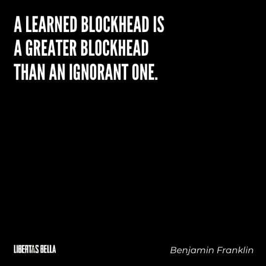 """Benjamin Franklin quotes - """"A learned blockhead is greater blockhead than an ignorant one."""""""
