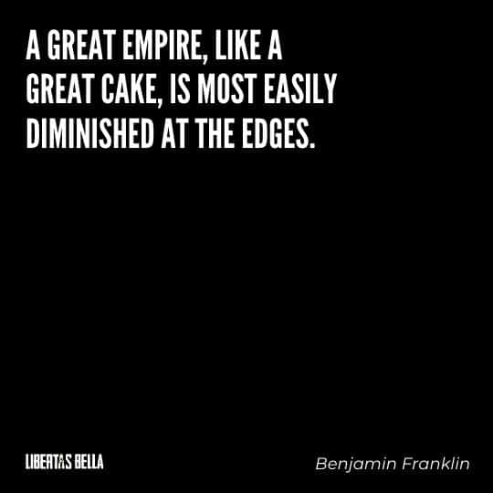 """Benjamin Franklin quotes - """"A great empire, like a great cake, is most easily diminished at the edges."""""""