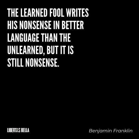 """Benjamin Franklin quotes - """"The learned fool writes his nonsense in better language than the unlearned, but it is still nonsense."""""""