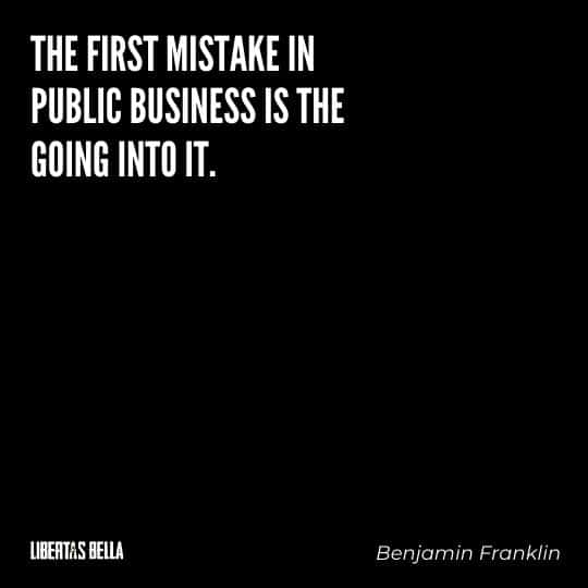"""Benjamin Franklin quotes - """"The first mistake in public business is the going into it."""""""