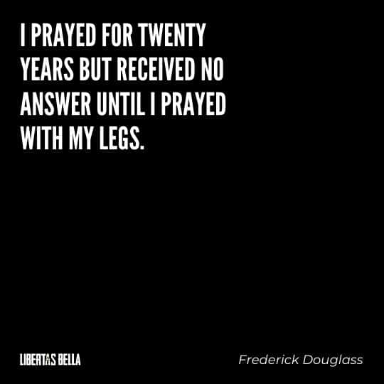 """frederick douglass quotes - """"I prayed for twenty years but received no answer until I prayed with my legs."""""""