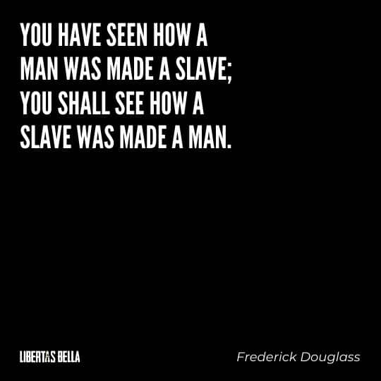 """frederick douglass quotes - """"You have seen how a man made a slave; you shall see how a slave was made a man."""""""