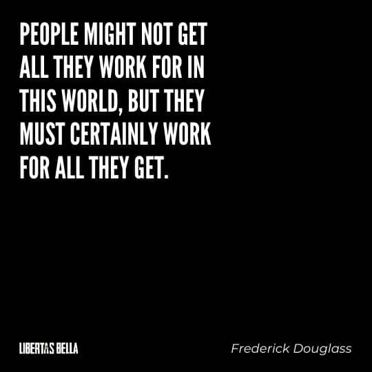 """frederick douglass quotes - """"People might not get all they work for in this world, but they must certainly work for all they get."""""""