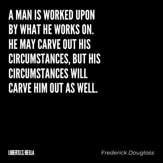 """frederick douglass quotes - """"A man is worked upon by what he works on. He may carve out his circumstances, but his circumstances will carve his out as well."""""""