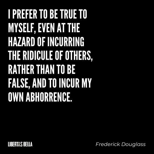 """frederick douglass quotes - """"I prefer to be tru to myself, even at the hazard of incurring the ridicule of others, rather than to be false, and to incur my own abhorrence."""""""