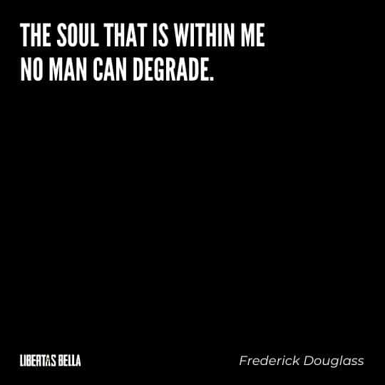"""frederick douglass quotes - """"The soul that is within me no man can degrade."""""""