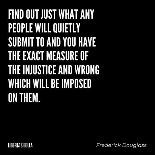 """frederick douglass quotes - """"Find out just what any people will quietly submit to and you have the exact measure of..."""""""