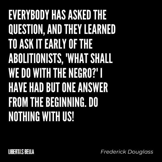 """frederick douglass quotes - """"Everybody has asked the question, and they learned to ask it early of the abolitionists,..."""""""