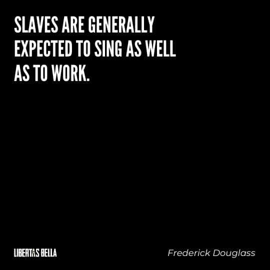 """frederick douglass quotes - """"Slaves are generally expected to sing as well as to work."""""""